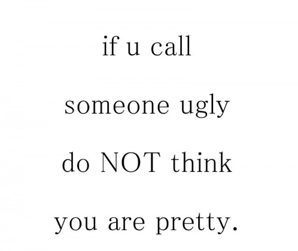 If U Call Someone Ugly Do NotThink You  Are Pretty