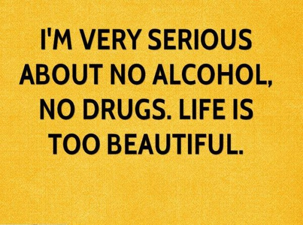 I'm Very Serious About No Alcohol No Drugs. Llife Is Too Beautiful