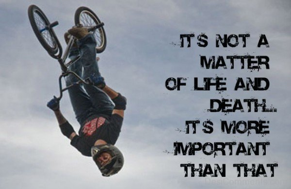 It Is Not A Matter Of Life And Death. It's More Important Than That