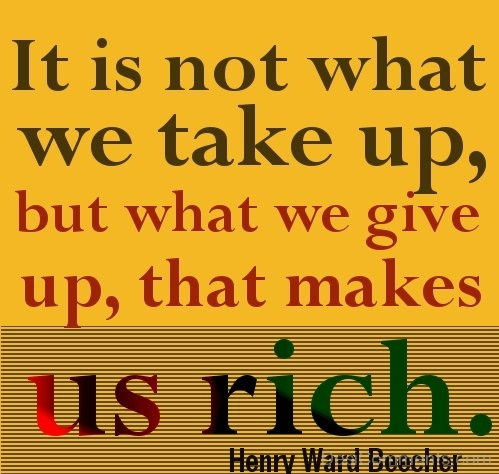 It Is Not What We Take Up, But What We Give Up,That Makes Us Rich