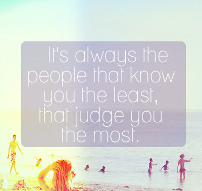 It's Always The People That know You The Least, That Judge You The Most