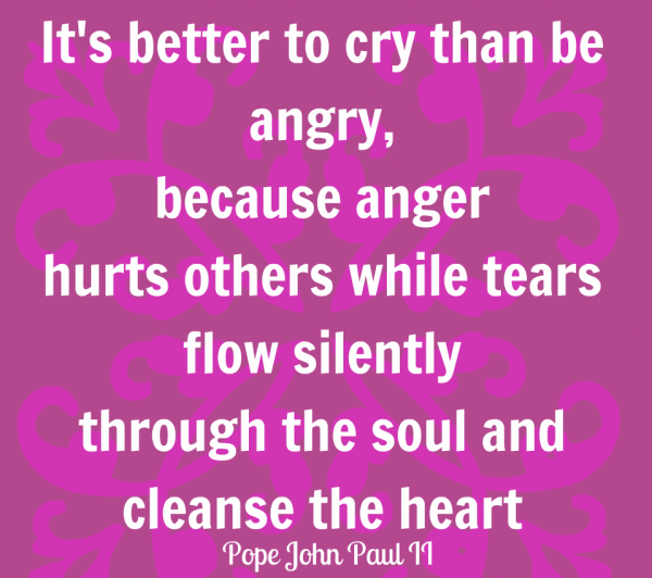 Its Better To Cry than Be Angry Because Anger Hurts Others While   Tears Flow Silently