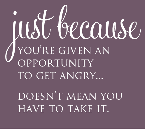 Just Because You're Givenj An Opportunity  To Get Angry