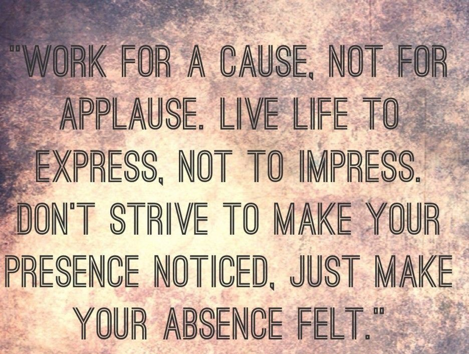 Work For A Cause Not For Applause Quote: Work For A Cause , Not For Applause.Live Life To