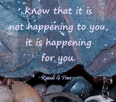 Know that it is not happening to you  it is happening for you