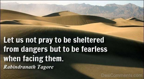 Let Us Not Pray To Be Sheltered From Dangers But To Be Fearless When Facing Them
