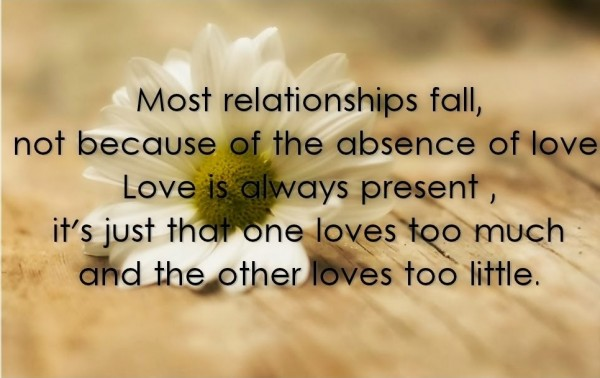 Most relationships fall not beacuse of the absence of love