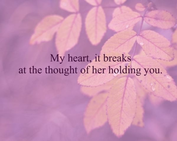 My heart it breaks