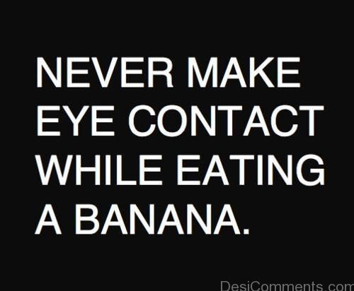 Never Make Eye Contact While Eating A Banana College Quotes