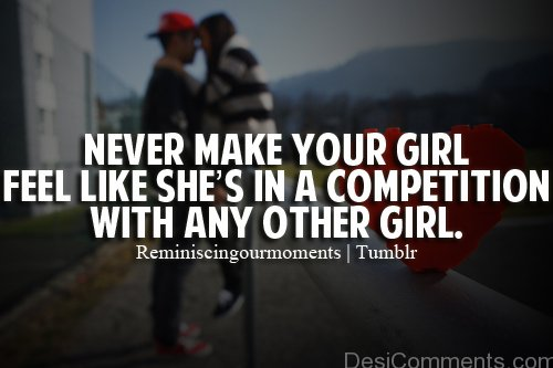 Never Make Your Girl Feel Like Shes In A Competition With Any Other Girl