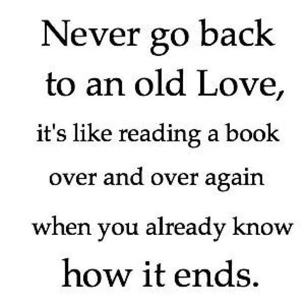 Going Back To My Old Ways Quotes: Never Go Back Into An Old Love, No Matter How