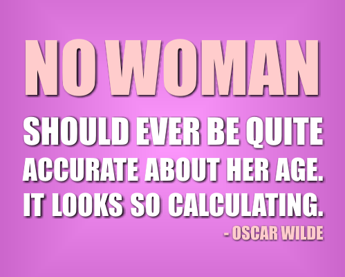 No women should ever be quite accurate about her age