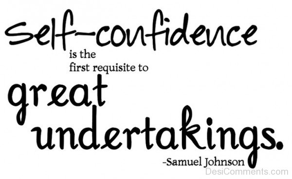 Self Confidence Is The First Requisite To Great Undertakings