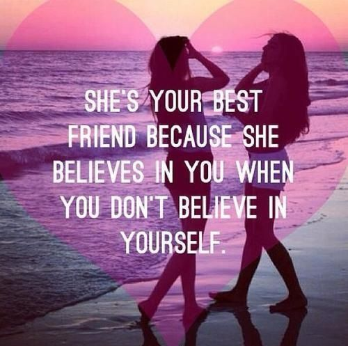 She's your best friend beacuse she Believes in you When You don't believe in yourself
