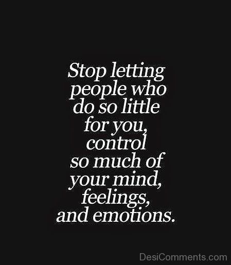 Stop Letting Peolpe Who Do So Little For You Control So Much Of Your Mind Feelings And Emotions.