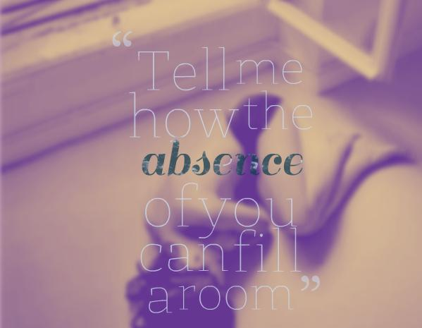 Tell me how the absence of you can fill a room