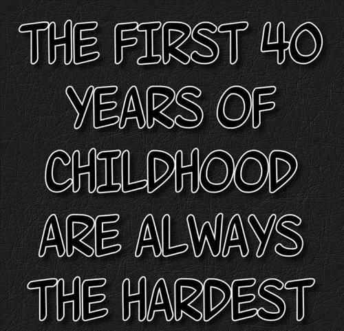 The first 40 year of childhood are always the hardest