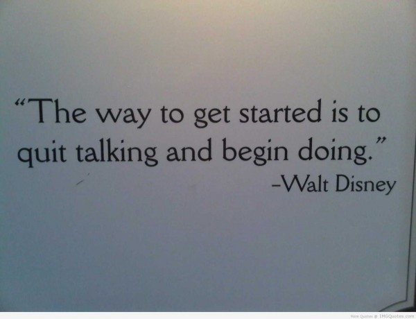 The way to go get started is to quit talking and begin doing
