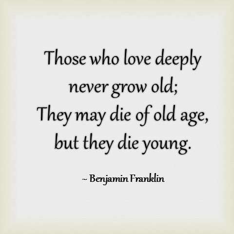 Those who love deeply never grow old they may die of old age but they die young