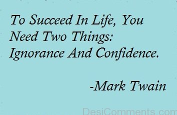 To Succeed In Life' You Need Two Things Ignorance And Confidence
