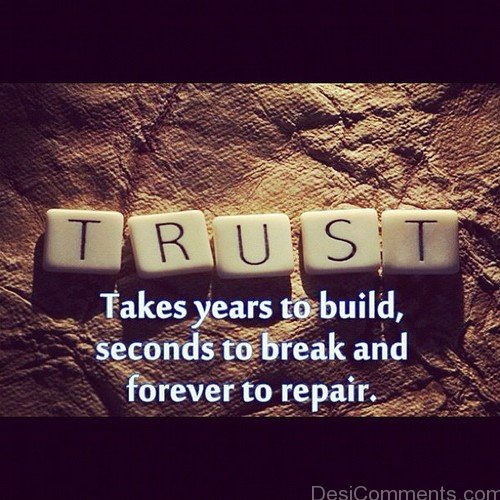 Trust Takes Year To Build, Seconds To Break And Forever To Repair