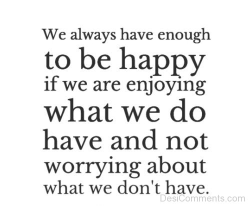 We Always Have Enough To Be Happy If We Are Enjoying What We Do Have And Not Worring About What We Don't Have