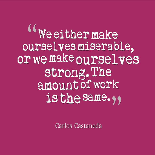 We Either Make Ourselves Miserable Or We Make Ourselves Strong