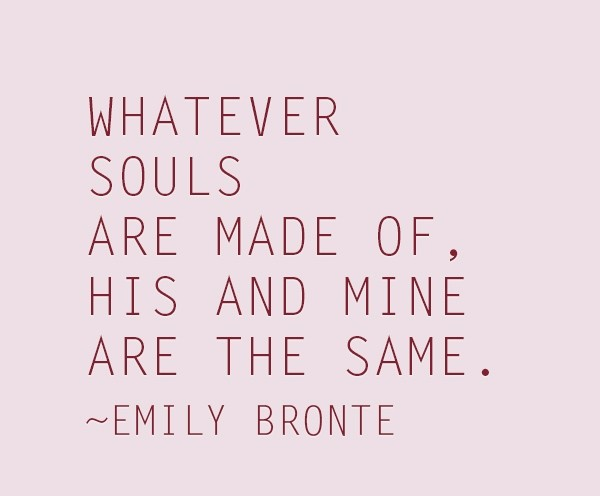 What ever souls are made of his and mine are the same