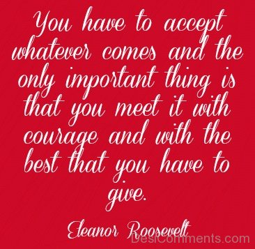 You Have To Accept Whatever Comes And The Only Important Thing Is That You Meet It With Courage