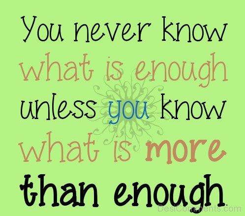 You Never Know What Is Enough Unless You Know What Is More Than Enough