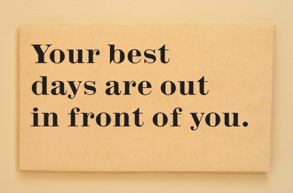 Your best days are out in front of you.