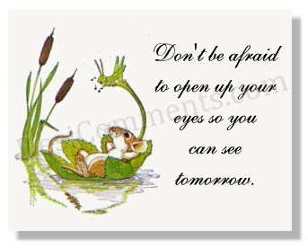 Don't be afraid to see tomorrow
