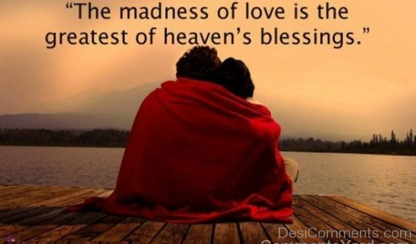 The Madness Of Love Is The Greatest Of Heavens Blessings-DC46