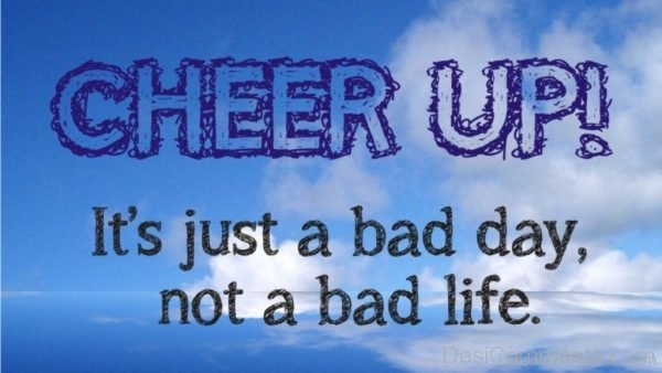 Cheer Up Its Just A Bad Day Not A Bad Life