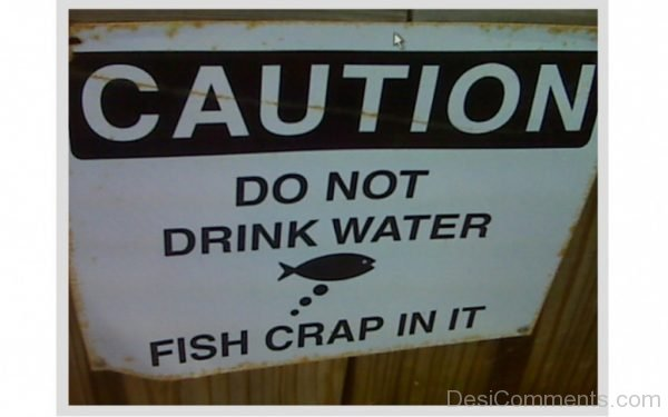 Do Not Drink Water Fish Crap In It
