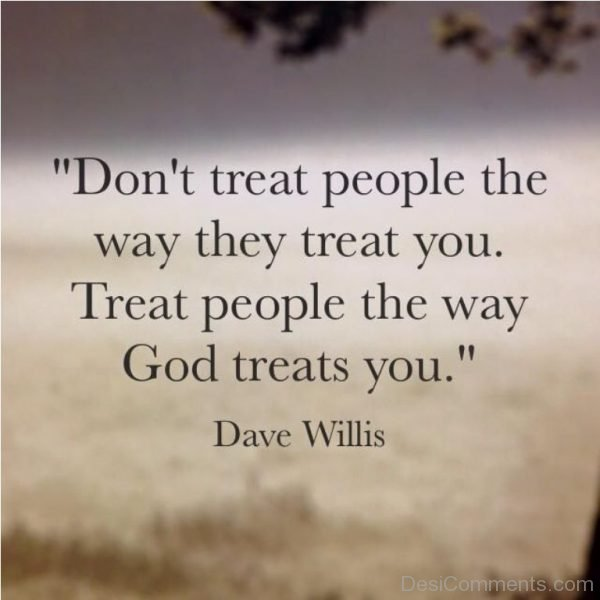 Dont Treat People The Way They Treat You