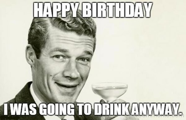 Happy Birthday I Was Going TO Drink Anyway