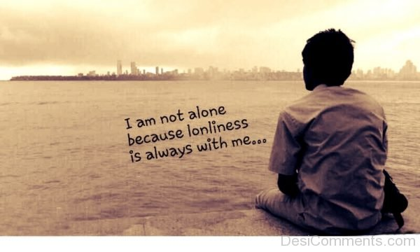 I Am Not Alone Because Lonliness Is Always With Me
