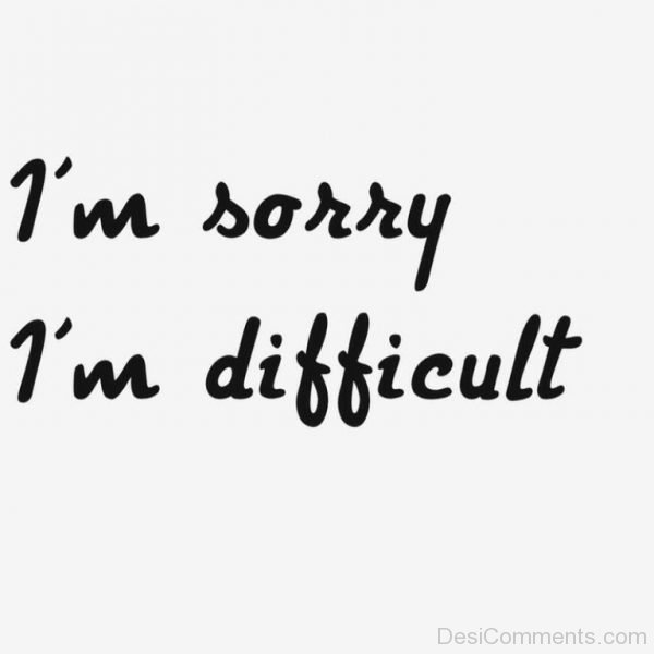 I Am Sorry I Am Difficult