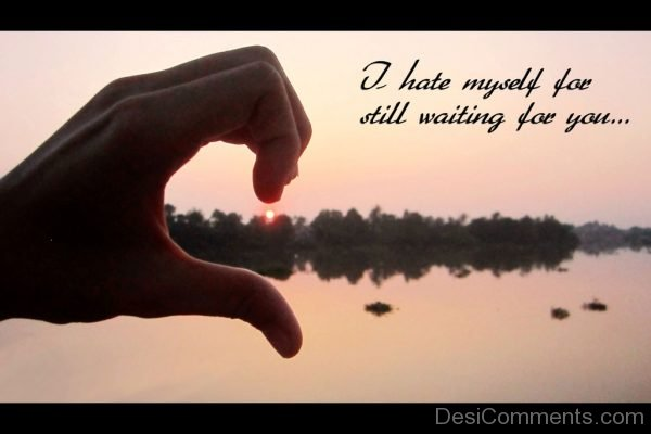 Picture: I Hate Myself For Still Waiting For You