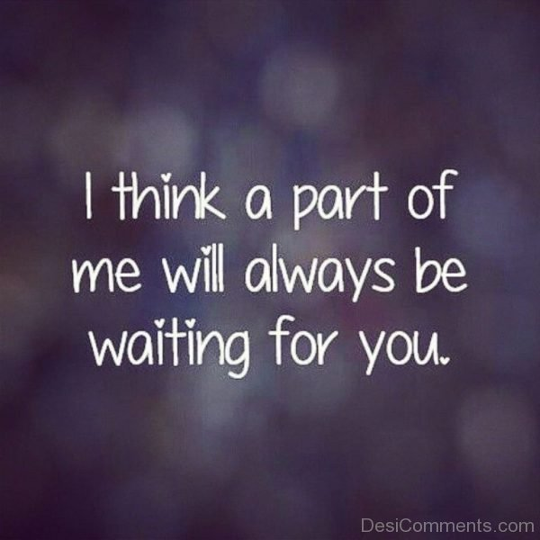 I Think A Part Of Me Will Always Be Waiting For You