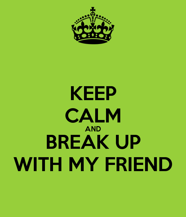 Keep Calm And Break Up With My Friend