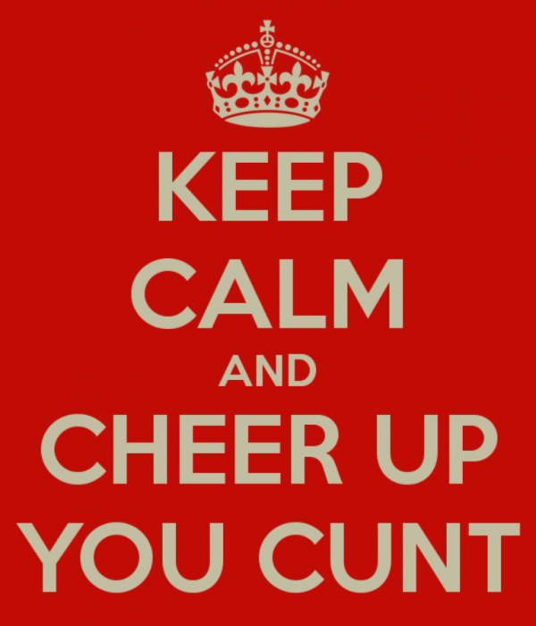 Keep Calm And Cheer Up You Cunt