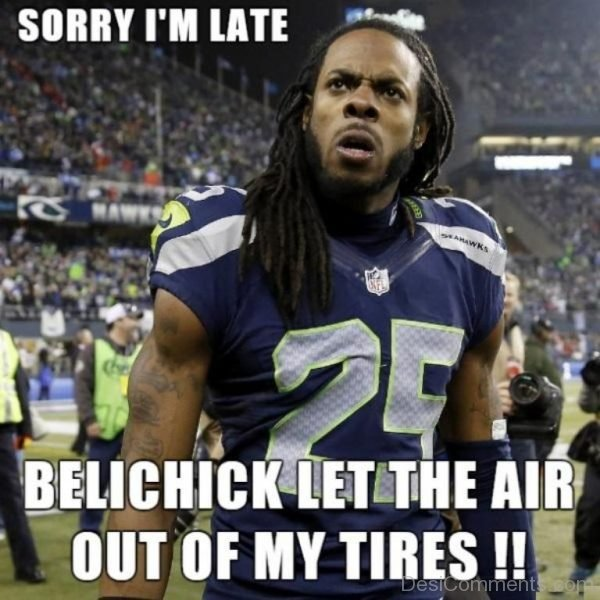 Sorry I Am Late Belichick Let The Air Out Of My Tires
