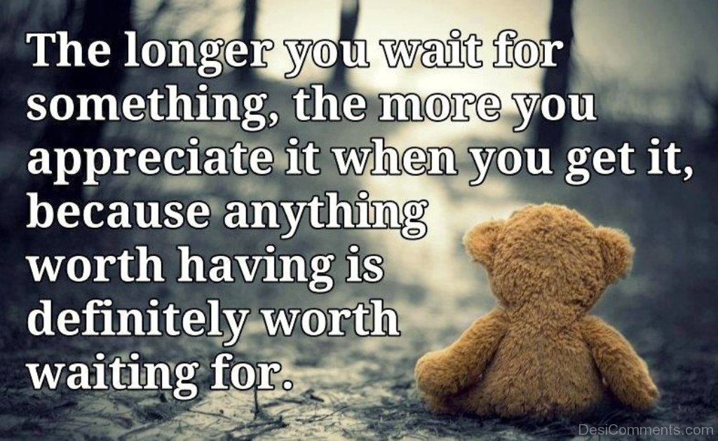 the longer you wait the The longer you wait for the future the shorter it will be.