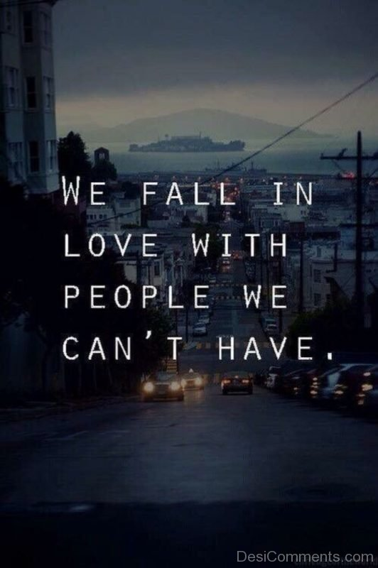 We Fall In Love With People We Cant Have