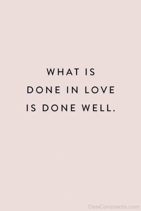 Picture: What Is Done In Love Is Done Well