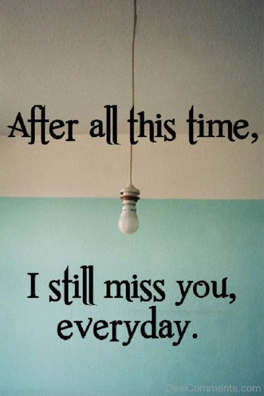 After All This Time I Still Miss You Everyday