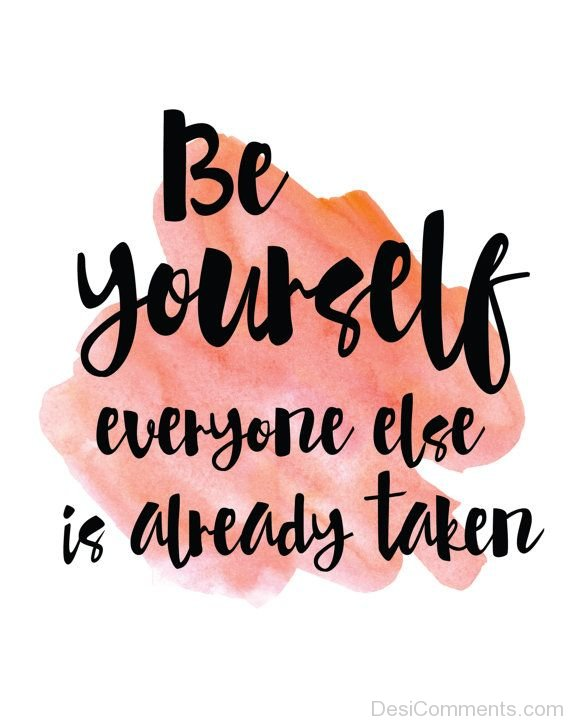 Be Yourself Everyone Else Is Already Taken !