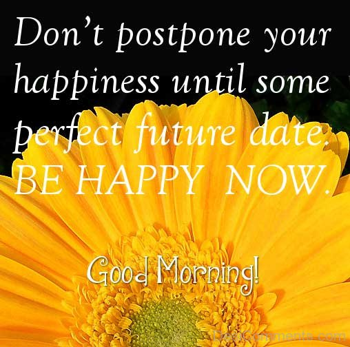 Don't Postpone Your Happiness Until Some Perfect Future Date